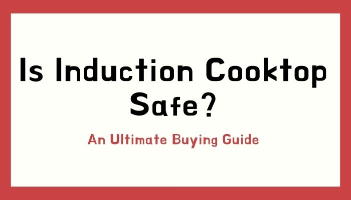 Is Induction Cooking Safe? An Ultimate Buying Guide